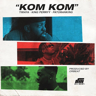 Timaya – Kom Kom (feat. Patoranking, King Perryy)