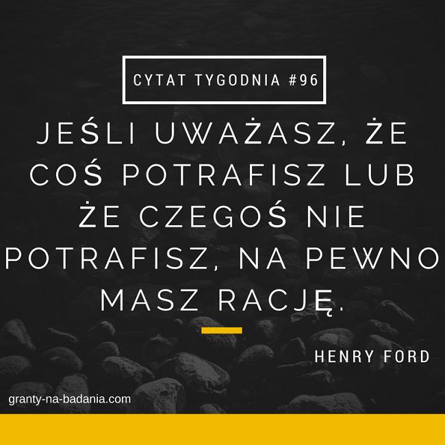 Jeśli uważasz, że coś potrafisz lub że czegoś nie potrafisz, na pewno masz rację. - Henry Ford
