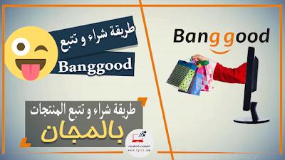 طريقة شراء و تتبع المنتجات على موقع  Banggood مجانا حتى تصل إلى باب منزلك (الشراء من الأنترنت)