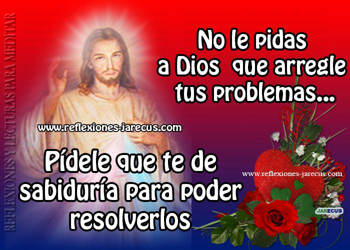 No le pidas a Dios, que arregle tus problemas...  Pídele que te de SABIDURÍA Para resolverlos.