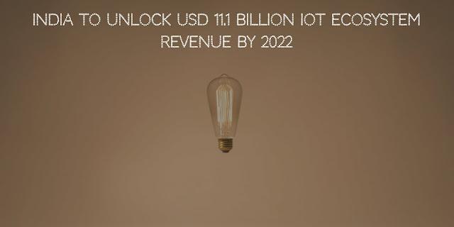 India to Unlock USD 11.1 billion IoT ecosystem Revenue by 2022