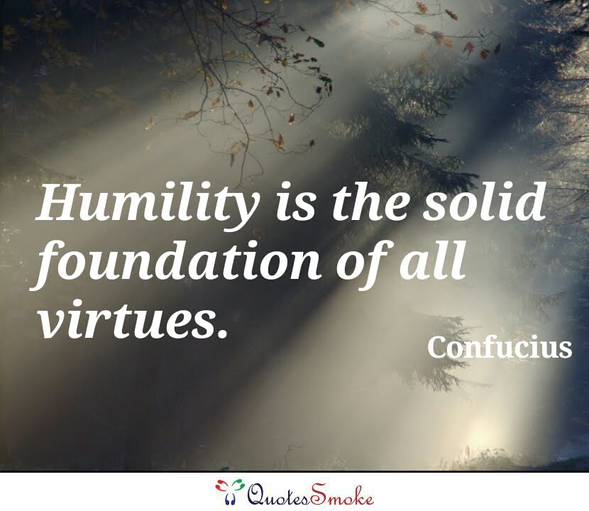 essay on humility is the foundation of all virtues Abdur rehman abid the practice of humility humility is the foundation of all virtues do you know my attitude as for myself, i eat, drink, and humility is the greatest of all spiritual qualities without humility no one can advance in any field of life the moment a man feels that he knows everything.