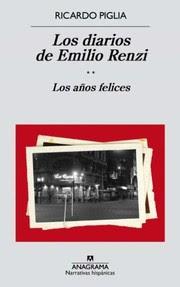 Los diarios de Emilio Renzi. 2. Los años felices / Ricardo Piglia