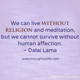 Dalai Lama Quotes- We can live without religion and meditation but we cannot survive without human affection. -Dalai Lama
