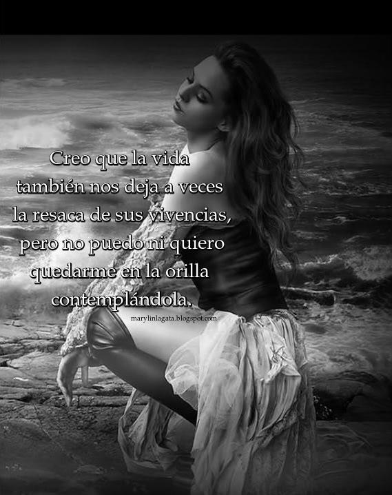 Creo que la vida también nos deja a veces la resaca de sus vivencias, pero no puedo ni quiero quedarme en la orilla contemplándola, viéndola pasar desde una estación de arena y sol, por muy bello y seguro que sea el paisaje desde fuera, prefiero ahogarme en su bravura, vivirla intensivamente, sentirla beso a beso de forma salvaje, aunque haya algún momento en que la sal de su agua impregne de dolor mi piel y mi ser. Me gusta la vida, me gusta, aunque haya muchas veces que no sea capaz de comprender porque vivo algunas cosas de la forma en que las vivo, con tanta intensidad, porque me produce dolor, y el dolor no me gusta, sin embargo aceptaré mi sensibilidad como una parte de mí.