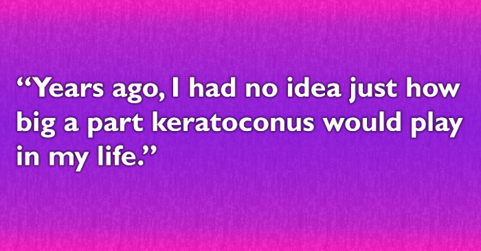 Years ago, when I was 19, I had no idea just how big a part keratoconus would play in my life.