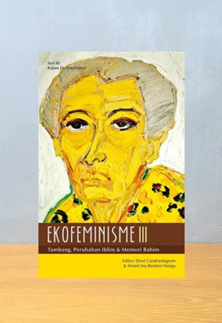EKOFEMINISME III TAMBANG PERUBAHAN IKLIM DAN MEMORI RAHIM, Dewi Candraningrum Dan Arianti Ina Restiani Hunga