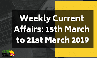 Weekly Current Affairs: 15th March to 21st March 2019