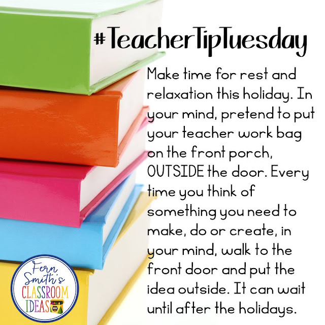 Teacher Tip Tuesday  -  Make time for rest and relaxation this holiday. In your mind, pretend to put your teacher work bag on the front porch, OUTSIDE the door. Every time you think of something you need to make, do or create, in your mind, walk to the front door and put the idea outside. It can wait until after the holidays. #TeacherTipTuesday #FernSmithsClassroomIdeas