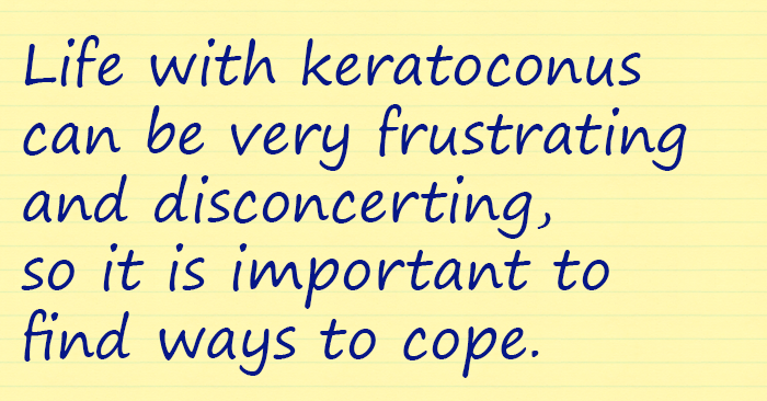 Life with keratoconus can be very frustrating and disconcerting, so it is important to find ways to cope...