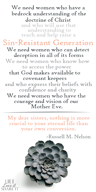 We need women who have a bedrock understanding of the doctrine of Christ and who will use that understanding to teach and help raise a sin-resistant generation.12 We need women who can detect deception in all of its forms. We need women who know how to access the power that God makes available to covenant keepers and who express their beliefs with confidence and charity. We need women who have the courage and vision of our Mother Eve.  My dear sisters, nothing is more crucial to your eternal life than your own conversion. - Russell M. Nelson