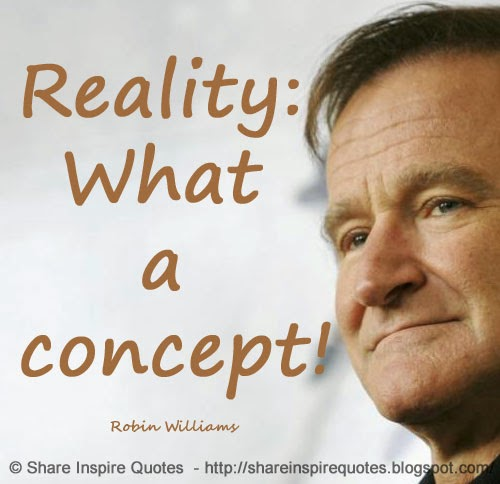 Obscure Robin Williams Quotes: Reality: What A Concept! ~Robin Williams