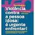 Seminário 'Violência contra a pessoa idosa: é urgente enfrentar!'