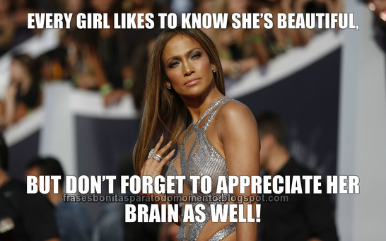 Every girl likes to know she's beautiful, but don't forget to appreciate her brain as well!
