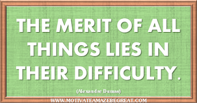"36 Success Quotes To Motivate And Inspire You: ""The merit of all things lies in their difficulty."" ― Alexandre Dumas"