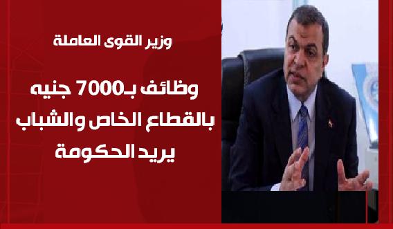 وزير القوى العاملة - نوفر فرص عمل للخريجين برواتب 7000 جنيه والشباب يرفضها ويريد الحكومى