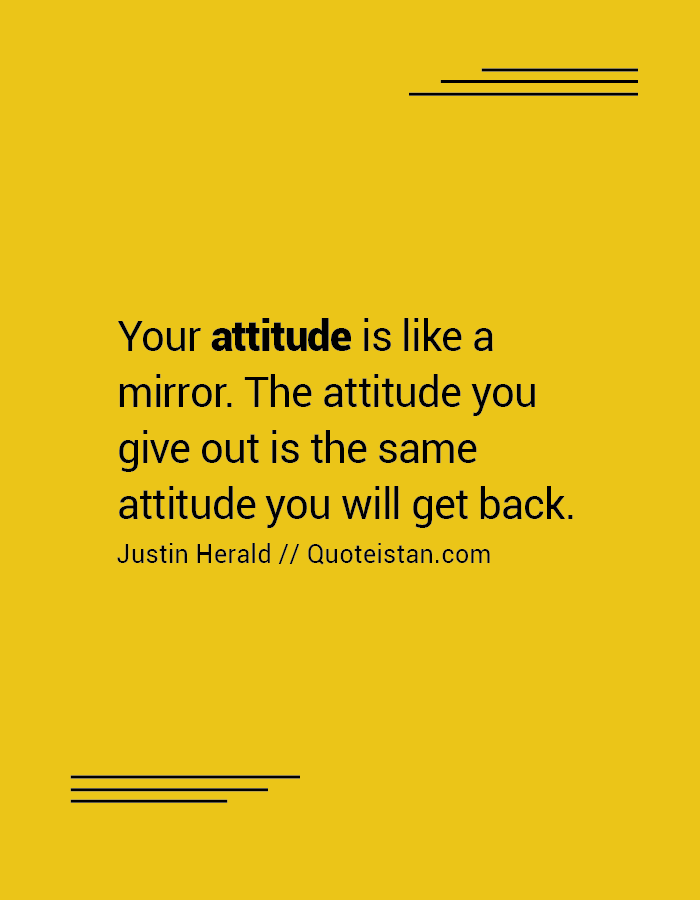 Your attitude is like a mirror. The attitude you give out is the same attitude you will get back.