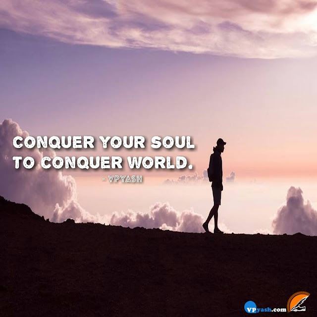 Conquer your soul to conquer world ........
