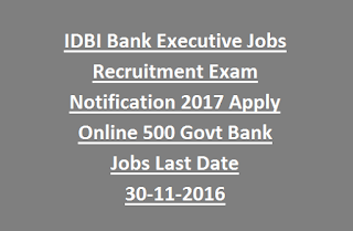 IDBI Bank Executive Jobs Recruitment Exam Notification 2017 Apply Online 500 Govt Bank Jobs Last Date 30-11-2016
