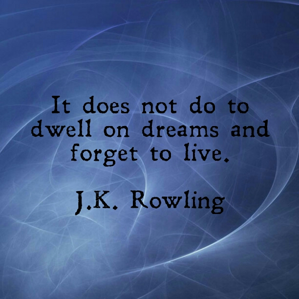 It does not do to dwell on dreams and forget to life. - J. K. Rowling