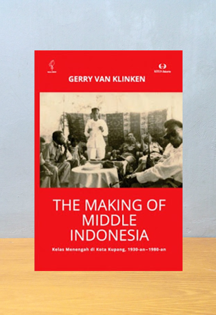 THE MAKING OF MIDDLE INDONESIA KELAS MENENGAH DI KOTA KUPANG 1930 AN 1980 AN, Gerry Van Klinken