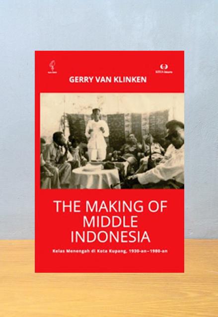 THE MAKING OF MIDDLE INDONESIA KELAS MENENGAH DI KOTA KUPANG 1930 AN 1980 AN, Gerry Van Klinken