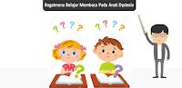 Bagaimana Belajar Membaca Pada Anak Dyslexia?