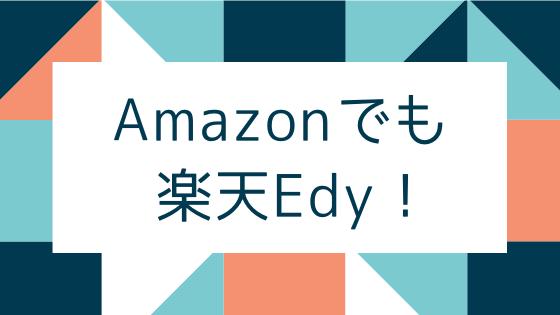 Amazonでも楽天Edy_楽天EdyはAmazonの支払いにも使える!クレジットカードが怖いなら、ネット通販は楽天Edyが安心です。