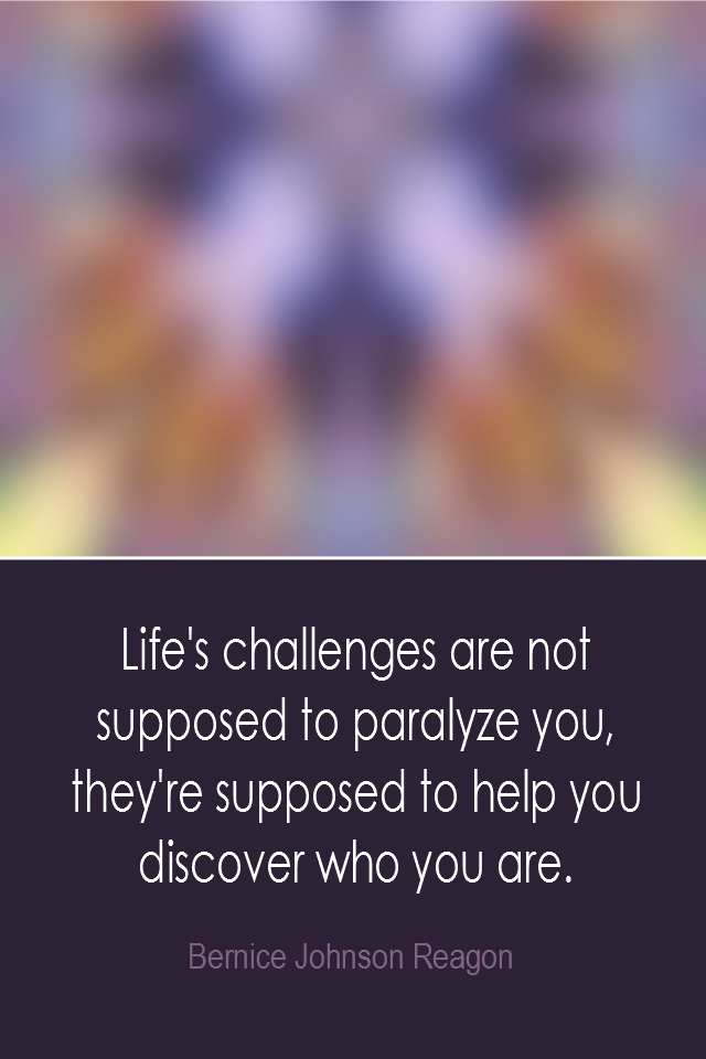 visual quote - image quotation: Life's challenges are not supposed to paralyze you, they're supposed to help you discover who you are. - Bernice Johnson Reagon