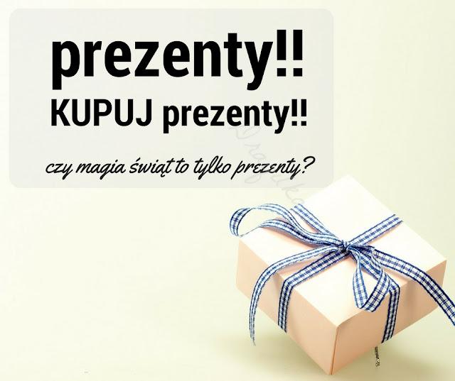 Prezenty .. prezenty .. kupuj  prezenty.. bo święta! Czy warto?