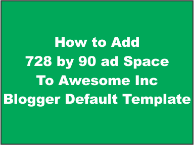 how to add 728 by 90 adsense ad to awesome inc blogger default template