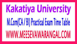 Kakatiya University  M.Com(CA / BI) Practical Exam Time Table 2017