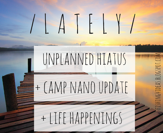 L A T E L Y // unplanned hiatus + Camp NaNo update + life happenings  - Fishing For Ideas