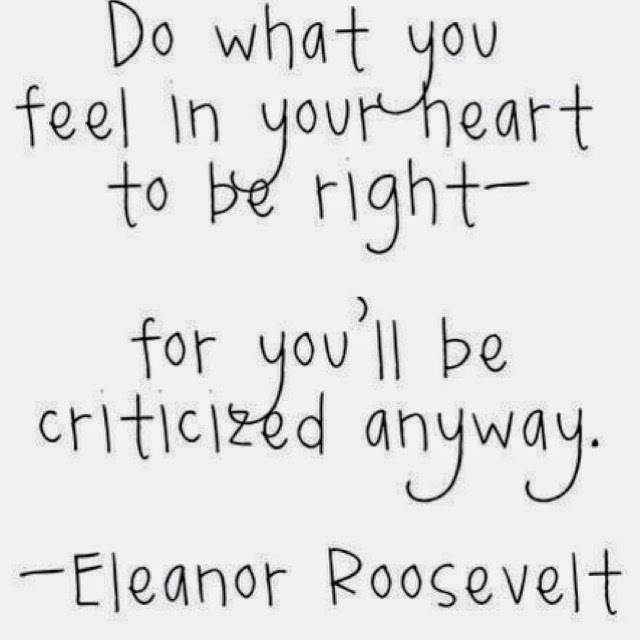 "Quote by Eleanor Roosevelt, ""Do what you feel in your heart to be right - for you'll be criticized anyway."""