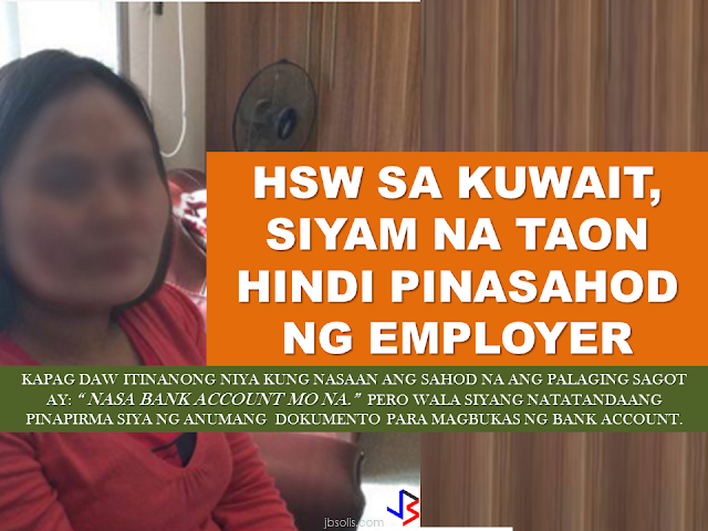 """For almost a decade in working as an HSW in Kuwait, Nena (not her real name), 35, missed the feeling of her salary resting in the palm of her hand before sending it to her family back home. Her beloved salary did not show up for nine long years!  Nena arrived in Kuwait in June 8, 2015 in the house of her Kuwaiti employer. after a month, she asked for a salary advance of two months to pay her loans  to her relatives. Her request was granted by her employer and they provided receipts for it. Nena's monthly salary was only 45KD. Nena considered it as a gesture of goodwill from the part of her employer.  Another 2 months  advance followed and the employer again gave what she asked for.It was sent to her family back home and her employer provided her a receipt  that it was indeed sent to her family. Her family in Campostela valley is poor. They are used to eating anything that's coming from their small farm and the money that she sent could mean a lot to them. In almost 10 years of tenure, all she got was that 4 months  salary  she asked in advance. After that, she received nothing.  The following months, she was asking for her salary  and her employers simply told her that it is already in her bank account. She never believed because she never signed any bank documents  applying for a bank account. They even told her that they will surrender her ATM card  when she finally decided to go home. Everytime Nena  ask for her salary, the simple reply from her employer would be: """"It's in the bank already.""""  When her contract ended, she asked for permission to go home for good. Her employer told her to stay and so she stayed for another 6 months. When the agreed 6 months is over, she was still not allowed to leave. she was locked up and continued to be verbally and physically abused. Harsh words, physical maltreatment, locked up  without even have the chance to call the embassy or even other HSWs in the neighborhood. """"If she saw any small specks of dust in the sofa, she would hi"""