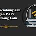 Cara Sembunyikan Jaringan WiFi Dari Orang Lain