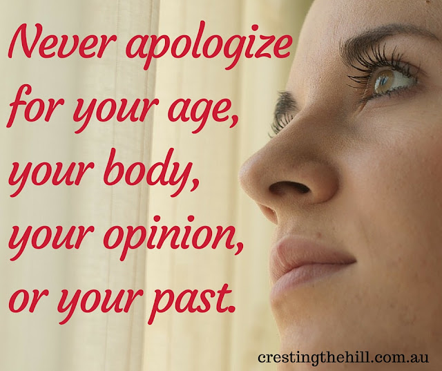 Never apologize for your age, your body, your opinion, or your past.