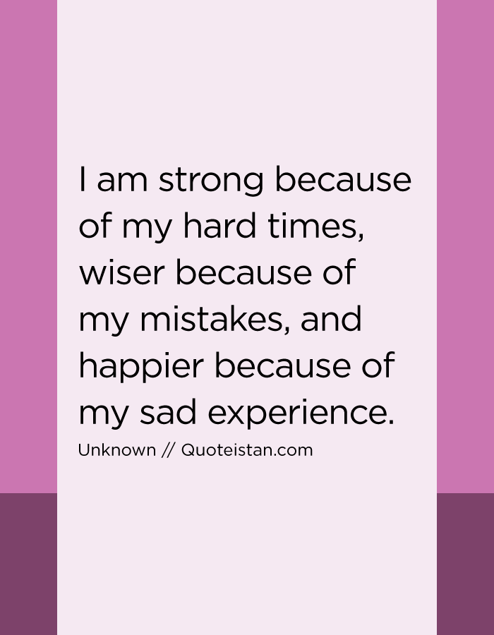 I am strong because of my hard times, wiser because of my mistakes, and happier because of my sad experience.
