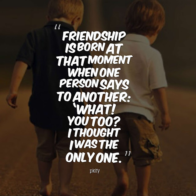 Friendship Is Born at That Moment When One Person Says to Another  Friendship Quotes