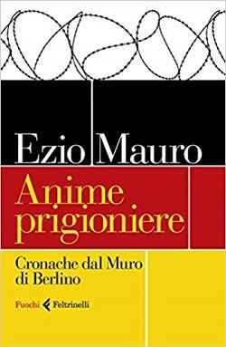 Anime prigioniere Cronache dal muro di Berlino di Ezio Mauro