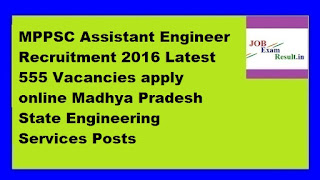 MPPSC Assistant Engineer Recruitment 2016 Latest 555 Vacancies apply online Madhya Pradesh State Engineering Services Posts