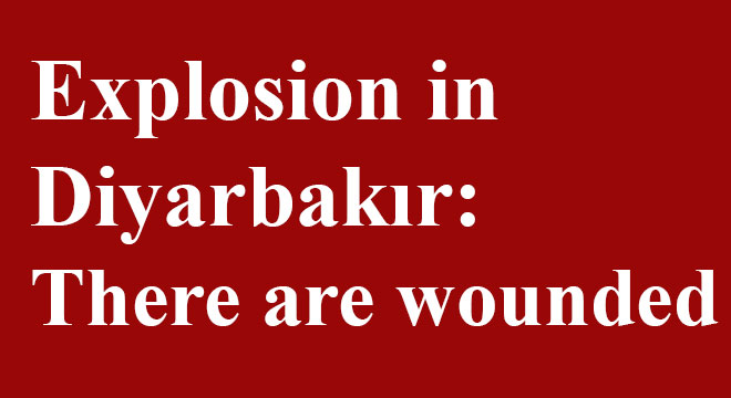Explosion in Diyarbakır: There are wounded