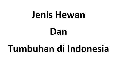 Jenis Hewan dan Tumbuhan di Indonesia