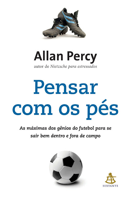 Pensar com os pés As máximas dos gênios do futebol para se sair bem dentro e fora de campo - Allan Percy