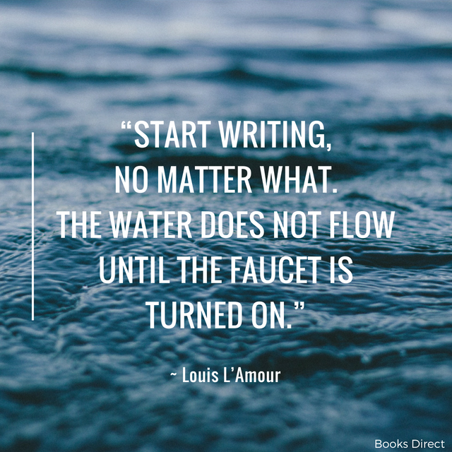 """Start writing,  no matter what.  The water does not flow  until the faucet is turned on."" ~ Louis L'Amour"