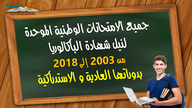 جميع الامتحانات الوطنية الموحدة لنيل شهادة الباكالوريا من 2003 إلى 2018 بدوراتها العادية و الاستدراكية