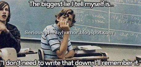 """The biggest lie I tell myself is """"I don't need to write that down, I'll remember it."""" Funny"""