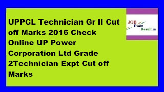 UPPCL Technician Gr II Cut off Marks 2016 Check Online UP Power Corporation Ltd Grade 2Technician Expt Cut off Marks