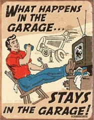 http://3.bp.blogspot.com/-jOH8ewBr1X4/VSHP5fTZJ-I/AAAAAAAADrM/9mcufK6DzGQ/s1600/Garage...What+Happens+in+the+Garage--stays+in+the+Garage.jpeg