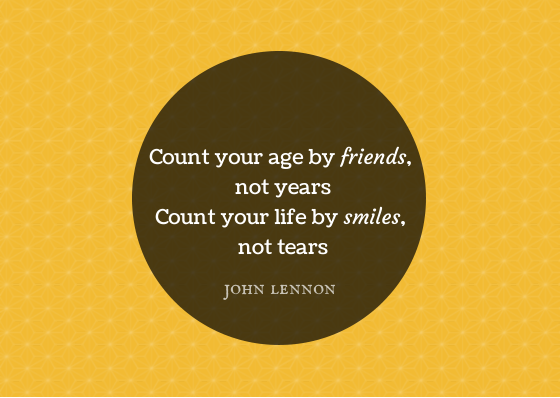 Count your age by friends, not years. Count your life by smiles, not tears - John Lennon